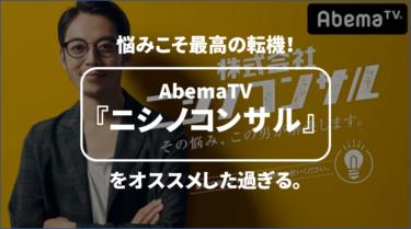 悩みこそ最高の転機!AbemaTV『ニシノコンサル』をオススメした過ぎる。