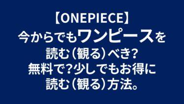 【ONEPIECE】今からでもワンピースを読む(観る)べき?無料で?少しでもお得に読む(観る)方法。